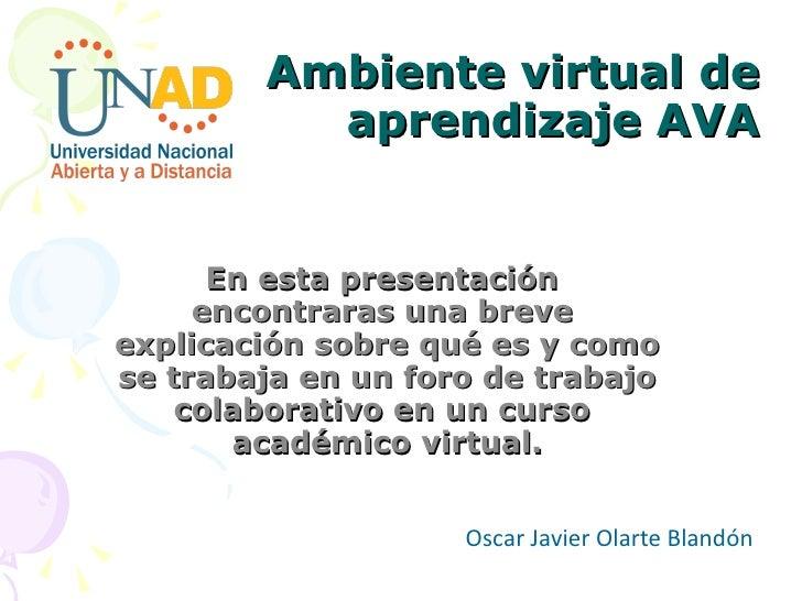 Ambiente virtual de aprendizaje AVA En esta presentación  encontraras una breve  explicación sobre qué es y como se trabaj...