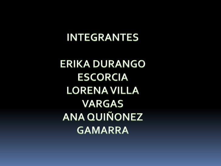 INTEGRANTES<br />ERIKA DURANGO ESCORCIA<br />LORENA VILLA VARGAS<br />ANA QUIÑONEZ GAMARRA<br />