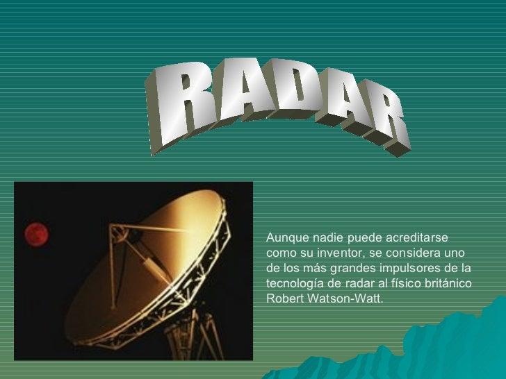 RADAR Aunque nadie puede acreditarse como su inventor, se considera uno de los más grandes impulsores de la tecnología de ...