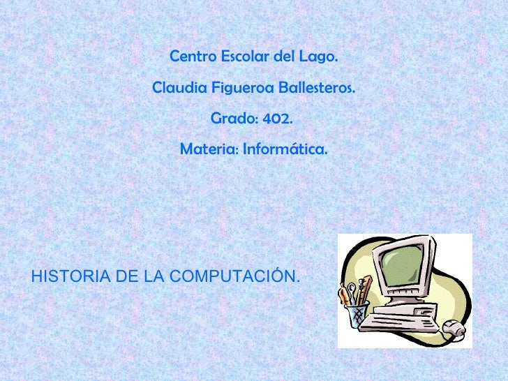 Centro Escolar del Lago. Claudia Figueroa Ballesteros. Grado: 402.  Materia: Informática. HISTORIA DE LA COMPUTACIÓN.