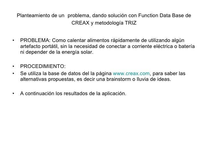 Planteamiento de un   problema, dando solución con Function Data Base de CREAX y metodología TRIZ <ul><li>PROBLEMA: Como c...