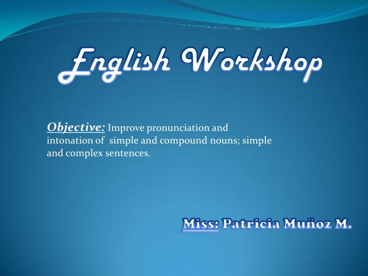 Objective: Improve pronunciation and intonation of simple and compound nouns; simple and complex sentences.