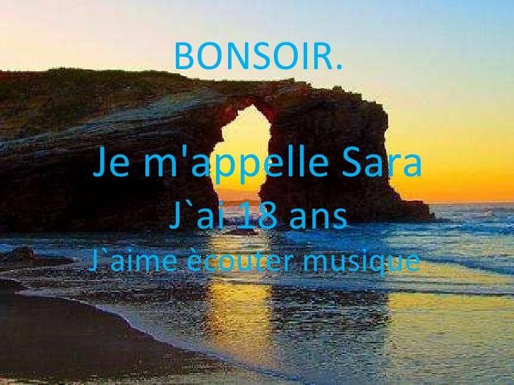 BONSOIR. Je m'appelle Sara J`ai 18 ans J`aime ècouter musique
