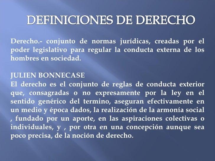 Derecho.- conjunto de normas jurídicas, creadas por el poder legislativo para regular la conducta externa de los hombres e...