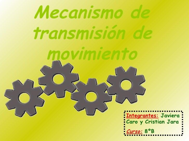 Mecanismo de transmisión de movimiento Integrantes:   Javiera Caro y Cristian Jara Curso:   8ºB