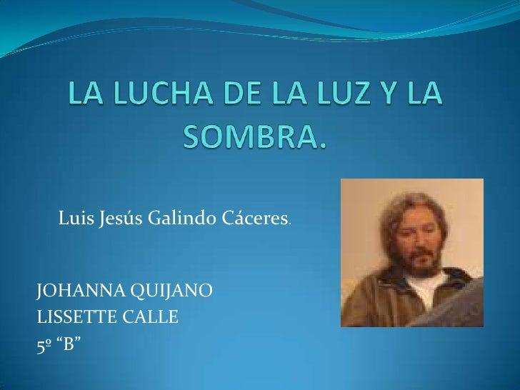 """LA LUCHA DE LA LUZ Y LA SOMBRA.<br />Luis Jesús Galindo Cáceres.<br />JOHANNA QUIJANO<br />LISSETTE CALLE<br />5º """"B""""<br />"""