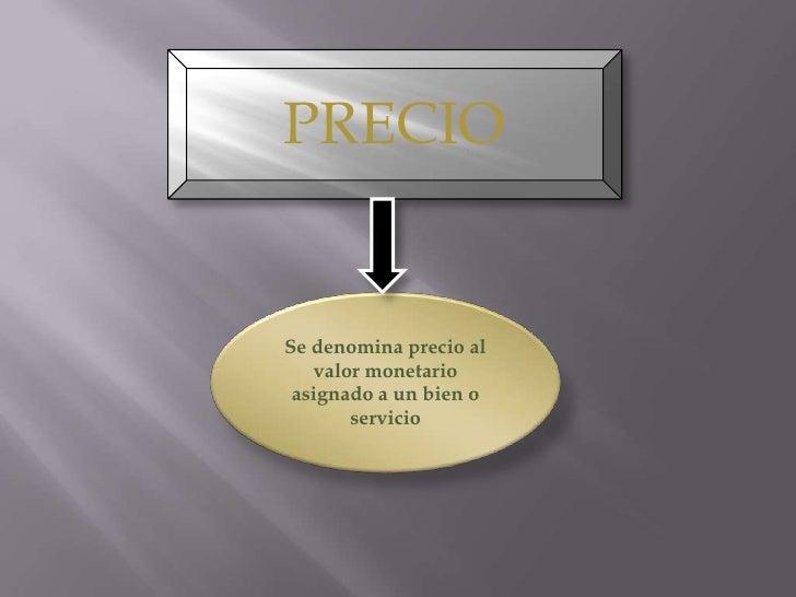 PRECIO<br />Se denomina precio al valor monetario asignado a un bieno servicio<br />