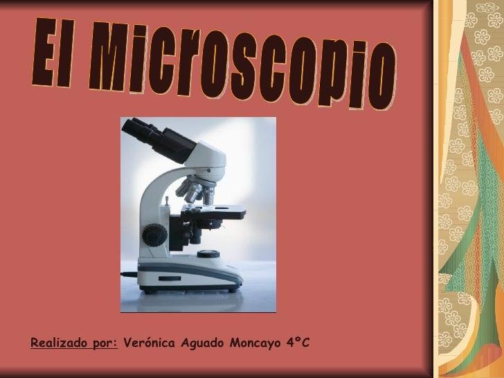 El Microscopio Realizado por:  Verónica Aguado Moncayo 4ºC