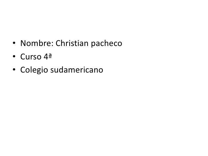 Nombre: Christian pacheco<br />Curso 4ª<br />Colegio sudamericano<br />