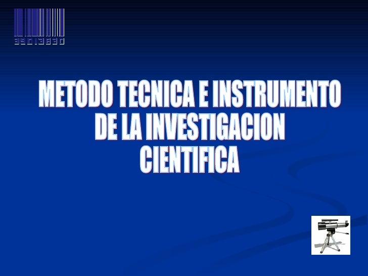 METODO TECNICA E INSTRUMENTO  DE LA INVESTIGACION  CIENTIFICA