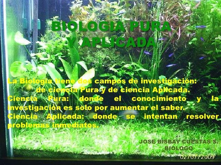 BIOLOGIA PURA Y APLICADA<br />La Biología tiene dos campos de investigación: <br />de ciencia Pura y de ciencia Aplicada.<...