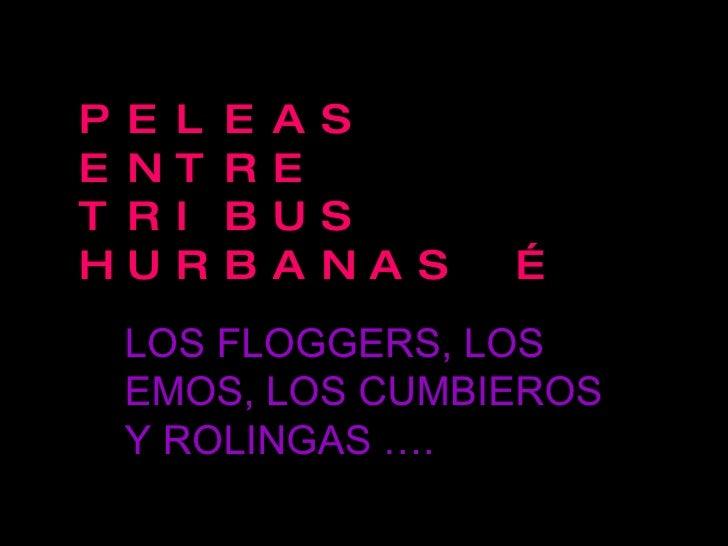 PELEAS ENTRE TRIBUS HURBANAS … LOS FLOGGERS, LOS EMOS, LOS CUMBIEROS Y ROLINGAS ….