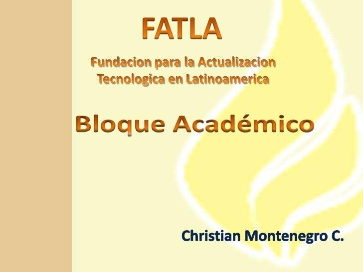 FATLA<br />Fundacion para la ActualizacionTecnologica en Latinoamerica<br />Bloque Académico<br />Christian Montenegro C.<...