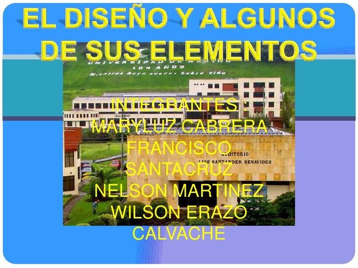 EL DISEÑO Y ALGUNOS DE SUS ELEMENTOS<br />INTEGRANTES :      <br />MARYLUZ CABRERA <br />FRANCISCO SANTACRUZ <br />NELSON ...