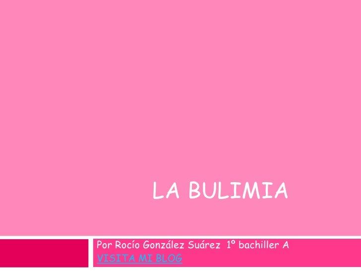 La bulimia<br />Por Rocío González Suárez  1º bachiller A <br />VISITA MI BLOG<br />