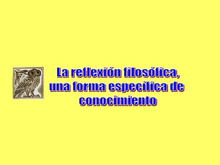 La reflexión filosófica,<br />una forma específica de <br />conocimiento<br />