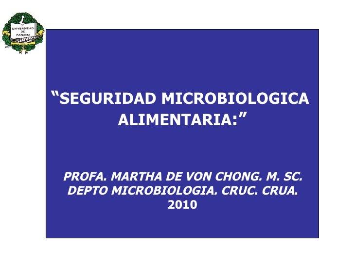 """ SEGURIDAD MICROBIOLOGICA  ALIMENTARIA :"" PROFA. MARTHA DE VON CHONG. M. SC. DEPTO MICROBIOLOGIA. CRUC. CRUA . 2010"