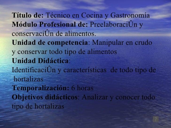 Título de:  Técnico en Cocina y Gastronomía Módulo Profesional de:  Preelaboración y conservación de alimentos. Unidad de ...