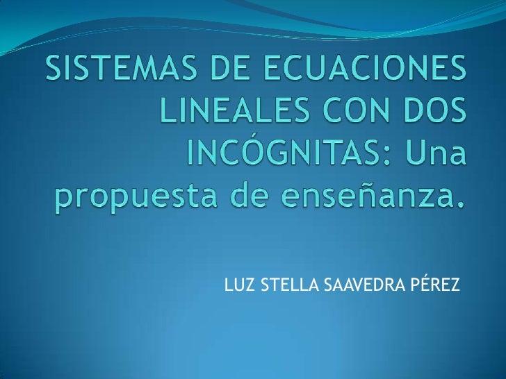 SISTEMAS DE ECUACIONES LINEALES CON DOS INCÓGNITAS: Una propuesta de enseñanza.<br />LUZ STELLA SAAVEDRA PÉREZ<br />