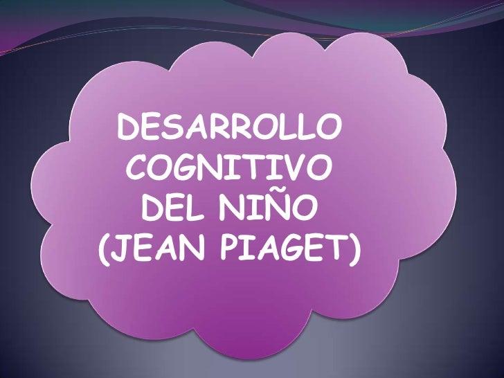 DESARROLLO COGNITIVO DEL NIÑO<br />(JEAN PIAGET)<br />