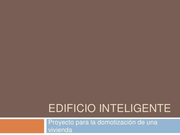 EDIFICIO INTELIGENTE<br />Proyecto para la domotización de una vivienda<br />