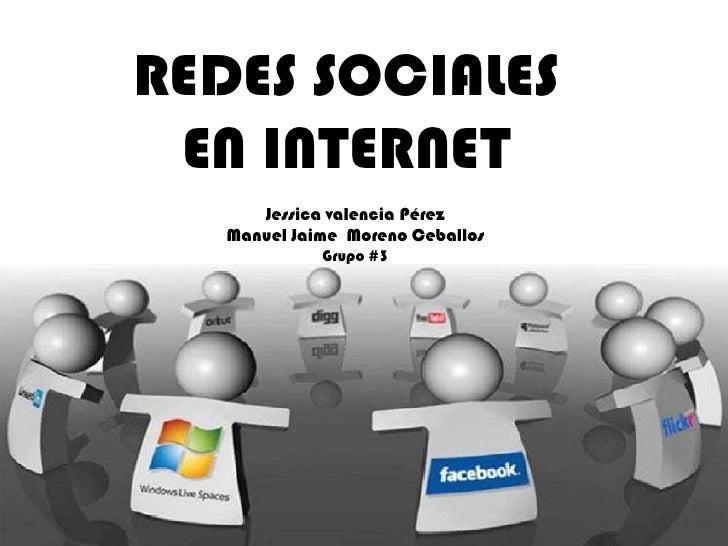 REDES SOCIALES  EN INTERNET       Jessica valencia Pérez    Manuel Jaime Moreno Ceballos              Grupo #3