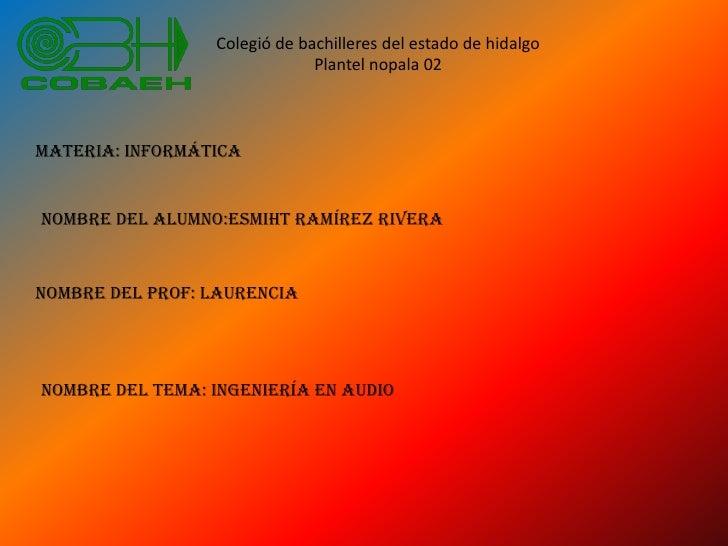 Colegió de bachilleres del estado de hidalgo<br />Plantel nopala 02<br />materia: informática<br />Nombre del alumno:esmih...