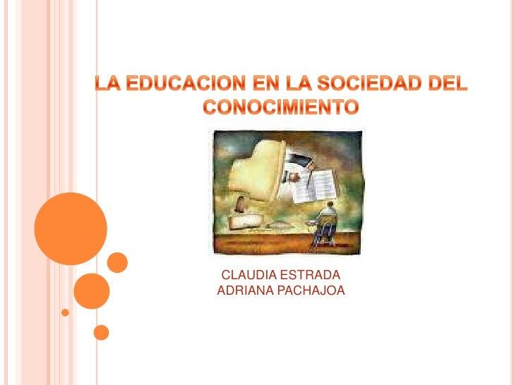 LA EDUCACION EN LA SOCIEDAD DEL <br />CONOCIMIENTO<br />CLAUDIA ESTRADA<br />ADRIANA PACHAJOA<br />