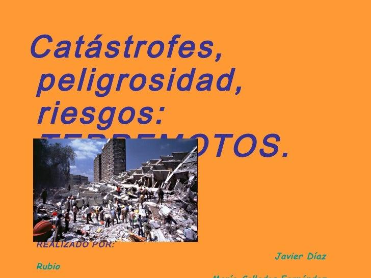 <ul><li>Catástrofes, peligrosidad, riesgos: TERREMOTOS. </li></ul><ul><li>REALIZADO POR: </li></ul><ul><li>Javier Díaz Rub...
