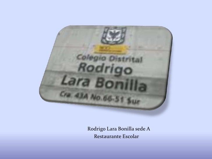 Rodrigo Lara Bonilla sede A<br />                                      Restaurante Escolar <br />