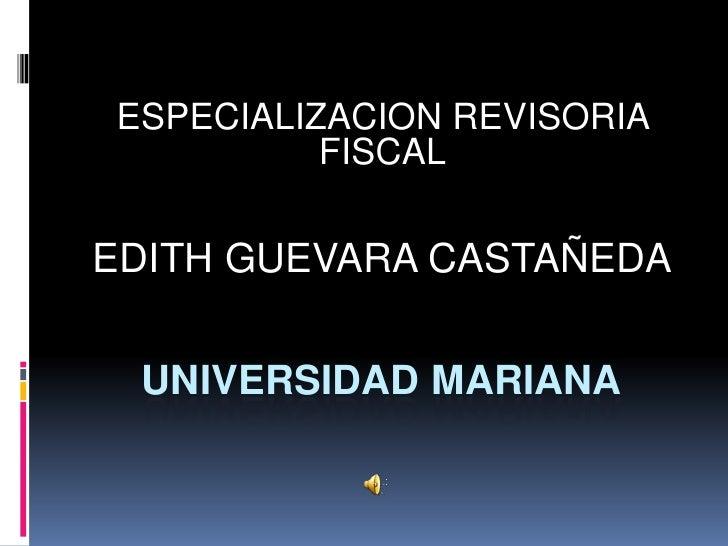 ESPECIALIZACION REVISORIA           FISCAL  EDITH GUEVARA CASTAÑEDA    UNIVERSIDAD MARIANA