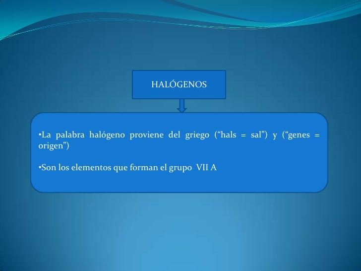"""HALÓGENOS <br /><ul><li>La palabra halógeno proviene del griego (""""hals = sal"""") y (""""genes = origen"""")"""