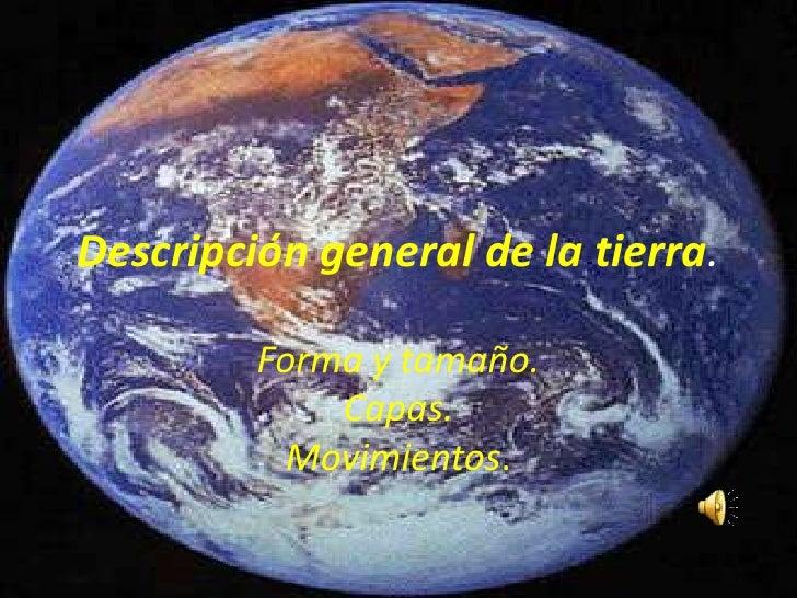 Descripción general de la tierra.           Forma y tamaño.              Capas.           Movimientos.