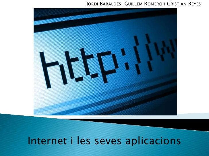 Jordi Baraldés, Guillem Romero i Cristian Reyes<br />Internet i les seves aplicacions<br />