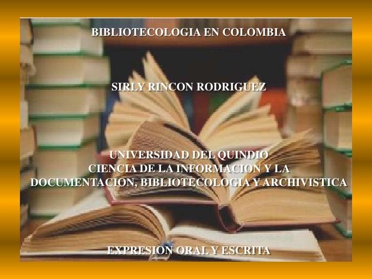 BIBLIOTECOLOGIA EN COLOMBIASIRLY RINCON RODRIGUEZUNIVERSIDAD DEL QUINDIOCIENCIA DE LA INFORMACION Y LA DOCUMENTACION, BIBL...