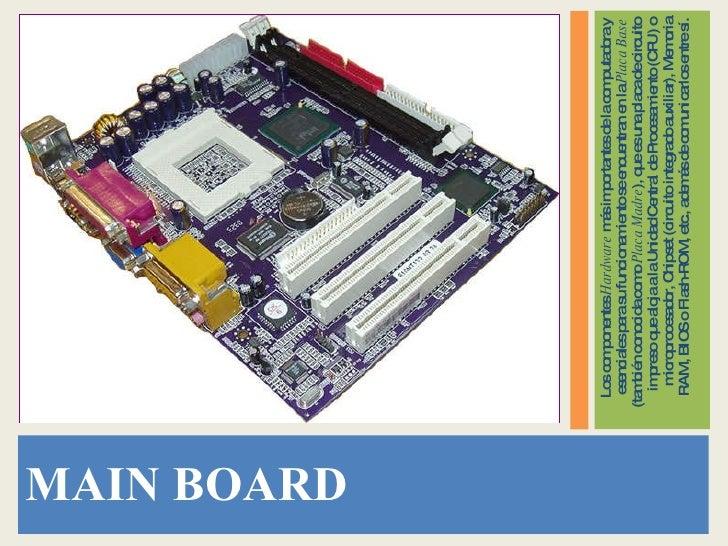 <ul><li>MAIN BOARD </li></ul><ul><li>Los componentes  Hardware  más importantes de la computadora y esenciales para su fun...
