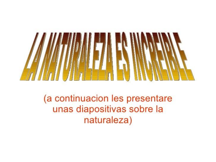(a continuacion les presentare unas diapositivas sobre la naturaleza) LA NATURALEZA ES INCREIBLE
