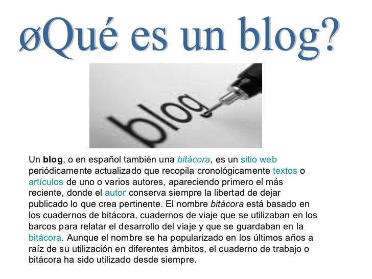 ¿Qué es un blog? Un  blog , o en español también una  bitácora , es un  sitio  web  periódicamente actualizado que recopil...