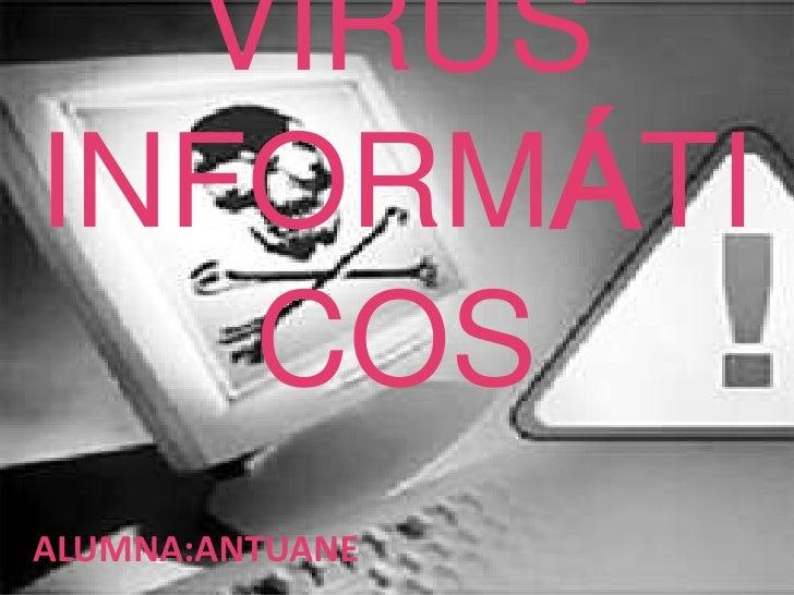 VIRUS INFORMÁTICOS<br />ALUMNA:ANTUANE<br />