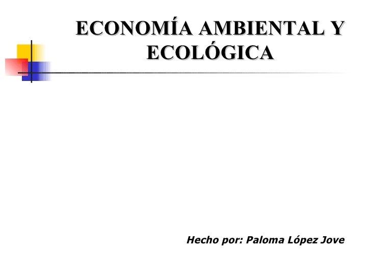 ECONOMÍA AMBIENTAL Y ECOLÓGICA Hecho por: Paloma López Jove