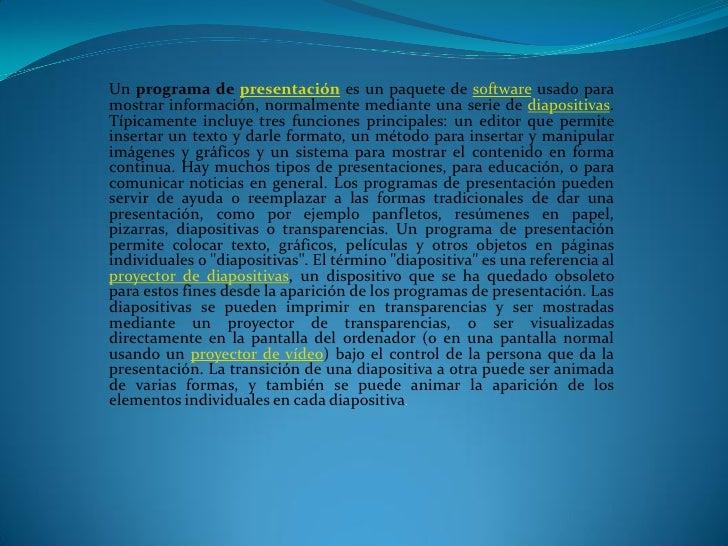 Un programa de presentación es un paquete de software usado para mostrar información, normalmente mediante una serie de di...