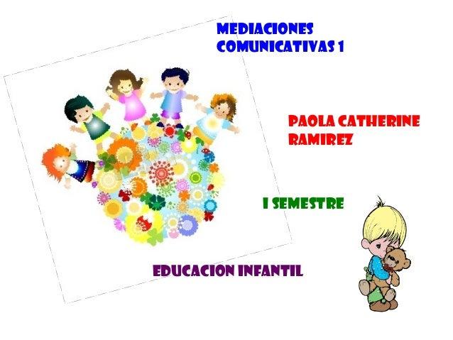 MEDIACIONES COMUNICATIVAS 1 EDUCACION INFANTIL PAOLA CATHERINE RAMIREZ I SEMESTRE