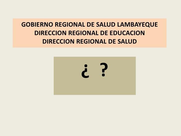 GOBIERNO REGIONAL DE SALUD LAMBAYEQUEDIRECCION REGIONAL DE EDUCACIONDIRECCION REGIONAL DE SALUD<br />¿  ?<br />
