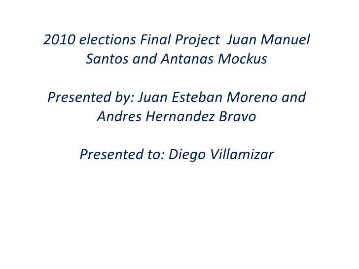 2010 elections Final Project  Juan Manuel Santos and Antanas Mockus<br />Presented by: Juan Esteban Moreno and Andres Hern...