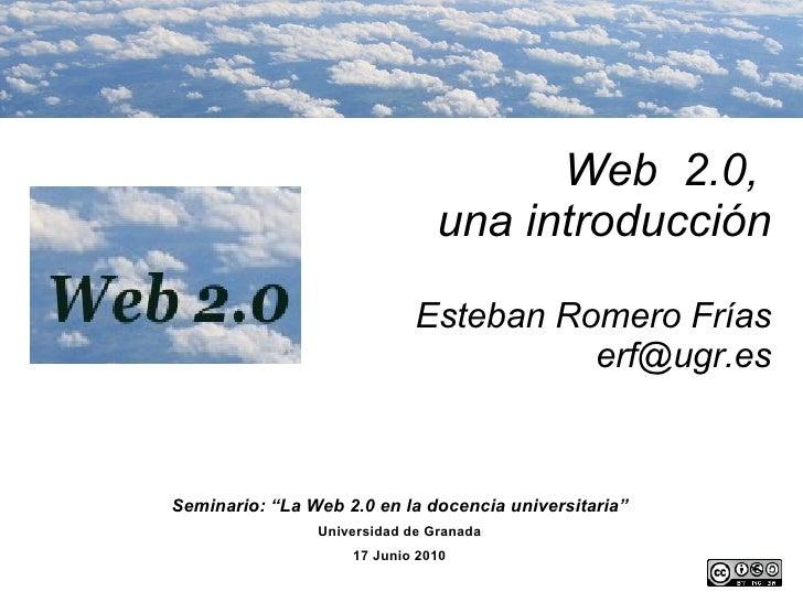 """Web  2.0,  una introducción Esteban Romero Frías [email_address] Seminario: """"La Web 2.0 en la docencia universitaria"""" Univ..."""