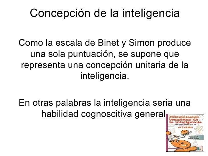 Concepción de la inteligencia Como la escala de Binet y Simon produce una sola puntuación, se supone que representa una co...