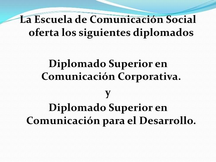 La Escuela de Comunicación Social oferta los siguientes diplomados<br />Diplomado Superior en Comunicación Corporativa.<br...