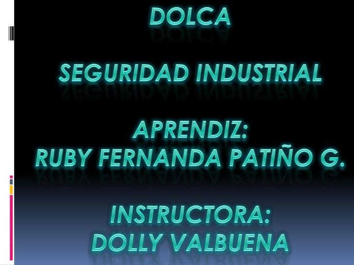 DOLCA<br />SEGURIDAD INDUSTRIAL<br />APRENDIZ: <br />RUBY FERNANDA PATIÑO G.<br />INSTRUCTORA:<br />DOLLY VALBUENA<br />