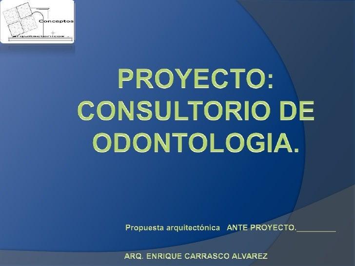 PROYECTO:<br />CONSULTORIO DE ODONTOLOGIA.<br />Propuesta arquitectónica   ANTE PROYECTO._________<br />ARQ. ENRIQUE CARRA...