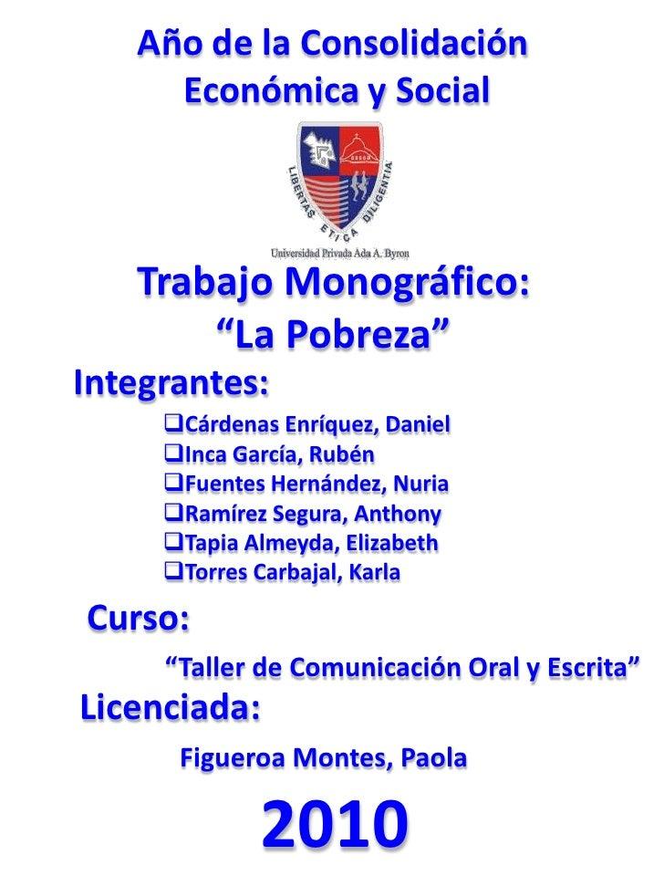 """Año de la Consolidación <br />Económica y Social<br />Trabajo Monográfico:<br />""""La Pobreza""""<br />Integrantes:<br /><ul><l..."""